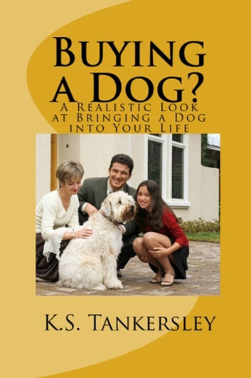 Buying a Dog? - A Realistic Look at Bringing A Dog Into Your Life ebook by K.S.  Tankersley, Ph.D