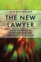 The New Lawyer - How Settlement Is Transforming the Practice of Law ebook by Julie MacFarlane