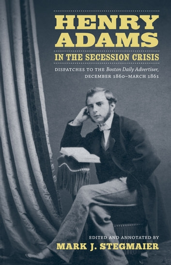 Henry Adams in the Secession Crisis - Dispatches to the Boston Daily Advertiser, December 1860-March 1861 ebook by