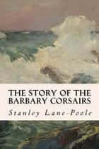 The Story of the Barbary Corsairs ebook by Stanley Lane-Poole