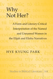 Why Not Her? - A Form and Literary-Critical Interpretation of the Named and Unnamed Women in the Elijah and Elisha Narratives ebook by Hye Kyung Park
