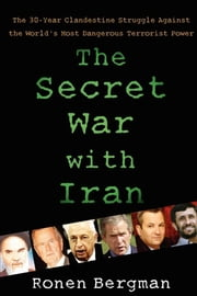 The Secret War with Iran - The 30-Year Clandestine Struggle Against the World's Most Dangerous Terrorist Power ebook by Ronen Bergman, Ph.D.