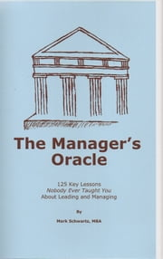 The Manager's Oracle - 125 Key Lessons Nobody Ever Taught You About Leading and Managing ebook by Mark Schwartz