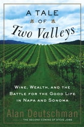 A Tale of Two Valleys - Wine, Wealth and the Battle for the Good Life in Napa and Sonoma ebook by Alan Deutschman