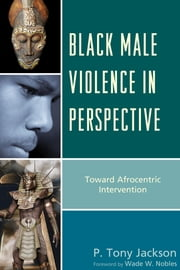 Black Male Violence in Perspective - Toward Afrocentric Intervention ebook by P. Tony Jackson,Wade W. Nobles