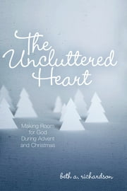 The Uncluttered Heart - Making Room for God During Advent and Christmas ebook by Beth A. Richardson