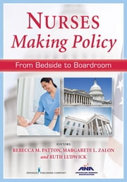 Nurses Making Policy - From Bedside to Boardroom ebook by Rebecca Patton, MSN, RN, CNOR, FAAN,Margarete Zalon, PhD, RN, ACNS-BC, FAAN,Ruth Ludwick, PhD, RN-BC, CNS, FAAN