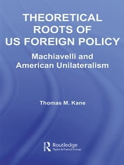 Theoretical Roots of US Foreign Policy - Machiavelli and American Unilateralism ebook by Thomas M. Kane