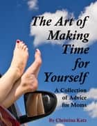 The Art Of Making Time For Yourself - A Collection Of Advice For Moms ebook by Christina Katz