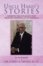 UNCLE HARRY'S STORIES - LOOKING BACK BLACKLY AND PROUDLY GROWING UP IN AMERICA ebook by DR. HARRY R. IRVING, ED. D.