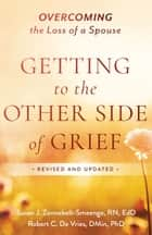 Getting to the Other Side of Grief - Overcoming the Loss of a Spouse ebook by Susan J. R.N., Ed.D Zonnebelt-Smeenge, Robert C. De Vries