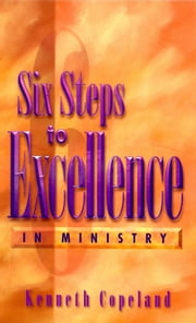 Six Steps to Excellence In Ministry ebook by Copeland, Kenneth