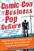 Comic-Con and the Business of Pop Culture: What the World's Wildest Trade Show Can Tell Us About the Future of Entertainment ebook by Rob Salkowitz
