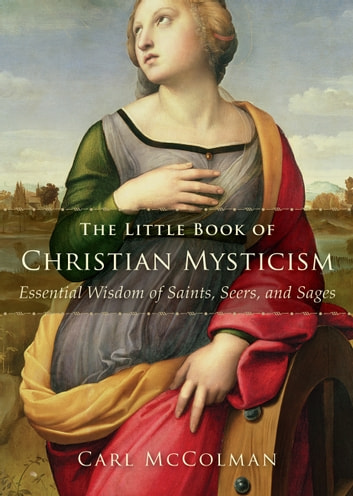 The Little Book of Christian Mysticism - Essential Wisdom of Saints, Seers, and Sages ebook by Carl McColman