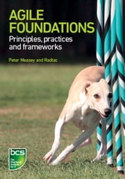Agile Foundations - Principles, practices and frameworks ebook by Peter Measey,Chris Berridge,Alex Gray,Richard Levy,Peter Measey,Les Oliver,Barbara Roberts,Michael Short,Darren Wilmshurst,Lazaro Wolf