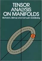Tensor Analysis on Manifolds ebook by Samuel I. Goldberg, Richard L. Bishop