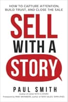 Sell with a Story - How to Capture Attention, Build Trust, and Close the Sale ebook by Paul Smith, Mike Weinberg