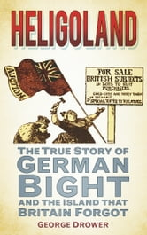 Heligoland - The True Story of German Bight and the Island the Britain Forgot ebook by George Drower