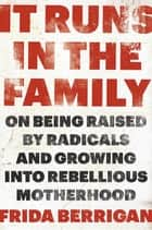 It Runs in the Family - On Being Raised by Radicals and Growing Into Rebellious Motherhood ebook by Frida Berrigan