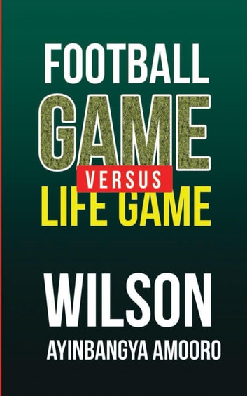 Football Game versus Life Game ebook by Wilson Ayinbangya Amooro