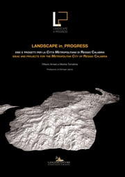Landscape in_Progress - Idee e progetti per la città metropolitana di Reggio Calabria / Ideas and projects for the Metropolitan City of Reggio Calabria eBook by Ottavio Amaro, Marina Tornatora, AA. VV.