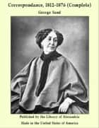 Correspondance, 1812-1876 (Complete) ebook by George Sand