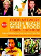 The Food Network South Beach Wine & Food Festival Cookbook - Recipes and Behind-the-Scenes Stories from America's Hottest Chefs ebook by Lee Brian Schrager, Anthony Bourdain, Julie Mautner