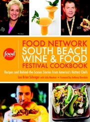 The Food Network South Beach Wine & Food Festival Cookbook - Recipes and Behind-the-Scenes Stories from America's Hottest Chefs ebook by Lee Brian Schrager,Anthony Bourdain,Julie Mautner