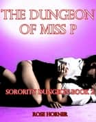 The Dungeon of Miss P: Sorority Dungeon Book 2 (Lesbian BDSM Erotica) - Sorority Dungeon, #2 ebook by Rose Horner