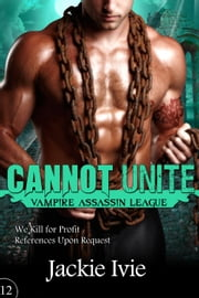 Cannot Unite - Vampire Assassin League, #12 ebook by Jackie Ivie