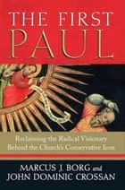 The First Paul - Reclaiming the Radical Visionary Behind the Church's Conservative Icon ebook by Marcus Borg, John Crossan