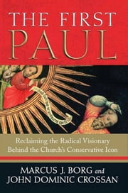 The First Paul - Reclaiming the Radical Visionary Behind the Church's Conservative Icon ebook by Marcus J. Borg,John Dominic Crossan
