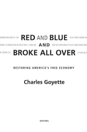 Red and Blue and Broke All Over - Restoring America's Free Economy ebook by Charles Goyette