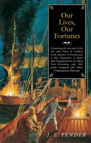 Our Lives, Our Fortunes - Continuing the Account of the Life and Times of Geoffrey Frost, Mariner, of Portsmouth, in New Hampshire, as Faithfully Translated from the Ming Tsun Chronicles and Diligently Compared with other Contemporary Histories ebook by J. E. Fender