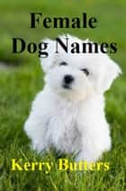 Female Dog Names. ebook by Kerry Butters