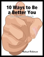 10 Ways to Be a Better You - The Ultimate Guide ebook by Michael Robinson