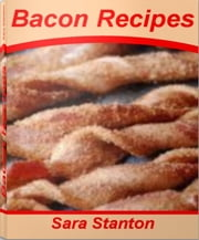 Bacon Recipes - The Step-by-Step Guide to Expert Scallop Bacon Recipes, Bacon Dinner Recipes, Easy Bacon Recipes, Best Bacon Recipes ebook by Sara Stanton