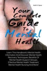 Your Complete Guide To Mental Health - Learn This Handbook's Mental Health Information And Discover Mental Health Recovery Techniques, Benefits Of Mental Health Support Groups, Effective Mental Health Treatment, Mental Health Nursing And More! ebook by Keith V. Spear