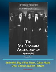 History of the Office of the Secretary of Defense, Volume Five: The McNamara Ascendancy 1961-1965 - Berlin Wall, Bay of Pigs Fiasco, Cuban Missile Crisis, Vietnam, Nuclear Test Ban ebook by Progressive Management
