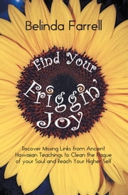 Find Your Friggin' Joy - Discover Missing Links from Ancient Hawaiian Teachings to Clean the Plaque of your Soul and Reach Your Higher Self. ebook by Belinda Farrell