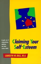 Claiming Your Self-Esteem - A Guide Out of Codependency, Addiction and Other Useless Habits ebook by Carolyn M. Ball