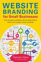 Website Branding for Small Businesses - Secret Strategies for Building a Brand, Selling Products Online, and Creating a Lasting Community ebook by Nathalie Nahai