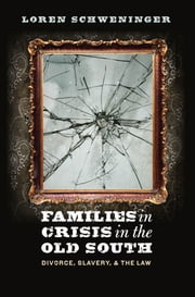 Families in Crisis in the Old South - Divorce, Slavery, and the Law ebook by Loren Schweninger