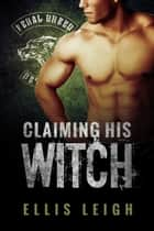 Claiming His Witch - Feral Breed Motorcycle Club #3 ebook by Ellis Leigh