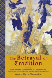 The Betrayal of Tradition: Essays on the Spiritual Crisis of Modernity ebook by Oldmeadow, Harry