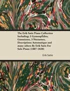 The Erik Satie Piano Collection Including: 3 Gymnopedies, Gnossienes, 3 Nocturnes, Descriptions Automatique and Many Others by Erik Satie for Solo Pia ebook by Erik Satie