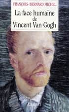 La face humaine de Vincent Van Gogh ebook by François-Bernard Michel