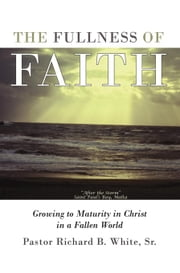 The Fullness of Faith - Growing to Maturity in Christ in a Fallen World ebook by Pastor Richard B. White Sr.