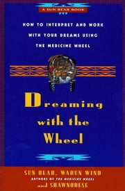 Dreaming With the Wheel - How to Interpret Your Dreams Using the Medicine Wheel ebook by Sun Bear,Wabun Wind,Shawnodese