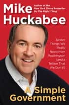 A Simple Government - Twelve Things We Really Need from Washington (and a Trillion That We Don't!) ebook by Mike Huckabee
